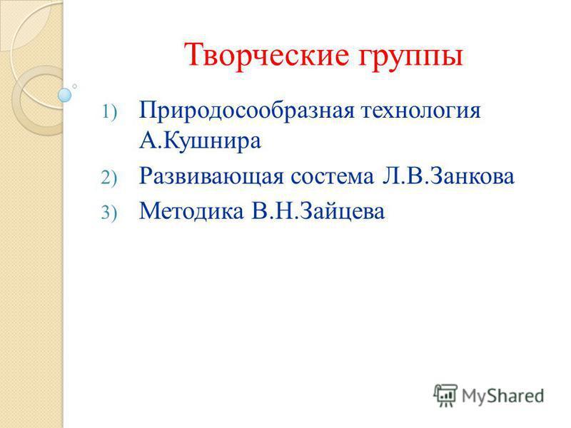 Творческие группы 1) Природосообразная технология А.Кушнира 2) Развивающая система Л.В.Занкова 3) Методика В.Н.Зайцева