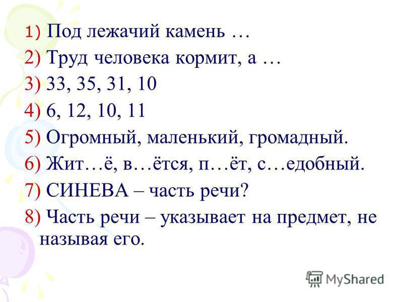 1) Под лежачий камень … 2) Труд человека кормит, а … 3) 33, 35, 31, 10 4) 6, 12, 10, 11 5) Огромный, маленький, громадный. 6) Жит…ё, в…этся, п…эт, с…удобный. 7) СИНЕВА – часть речи? 8) Часть речи – указывает на предмет, не называя его.