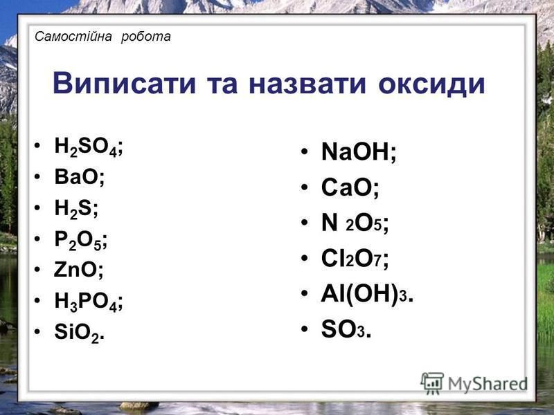 Виписати та назвати оксиди H 2 SO 4 ; ВаО; H 2 S; Р 2 О 5 ; ZnO; Н 3 РО 4 ; SiO 2. NaOH; СаО; N 2 O 5 ; Cl 2 O 7 ; Al(OH) 3. SO 3. Самостійна робота