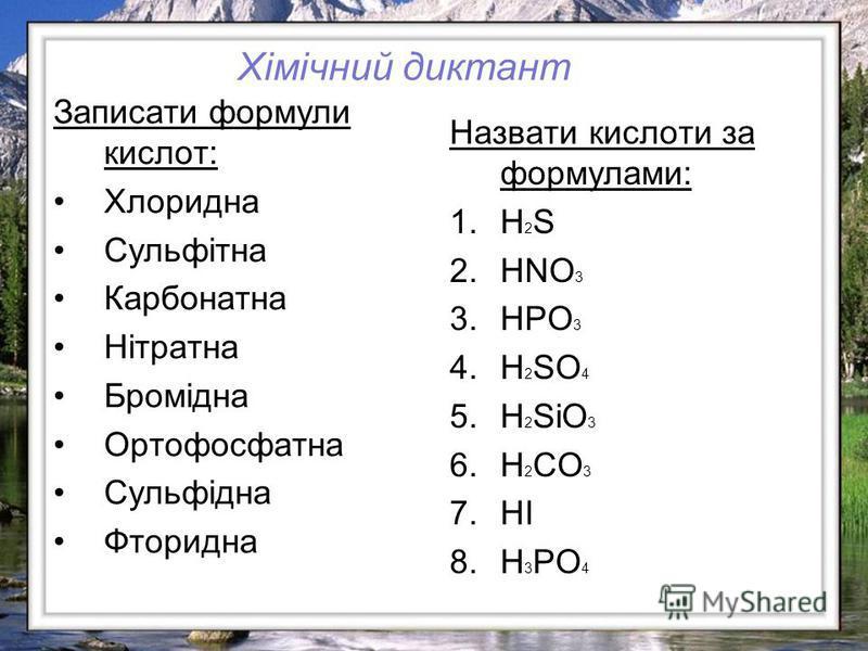 Записати формули кислот: Хлоридна Сульфітна Карбонатна Нітратна Бромідна Ортофосфатна Сульфідна Фторидна Назвати кислоти за формулами: 1.H 2 S 2.HNO 3 3.HPO 3 4.H 2 SO 4 5.H 2 SiO 3 6.H 2 CO 3 7.HI 8.H 3 PO 4 Хімічний диктант