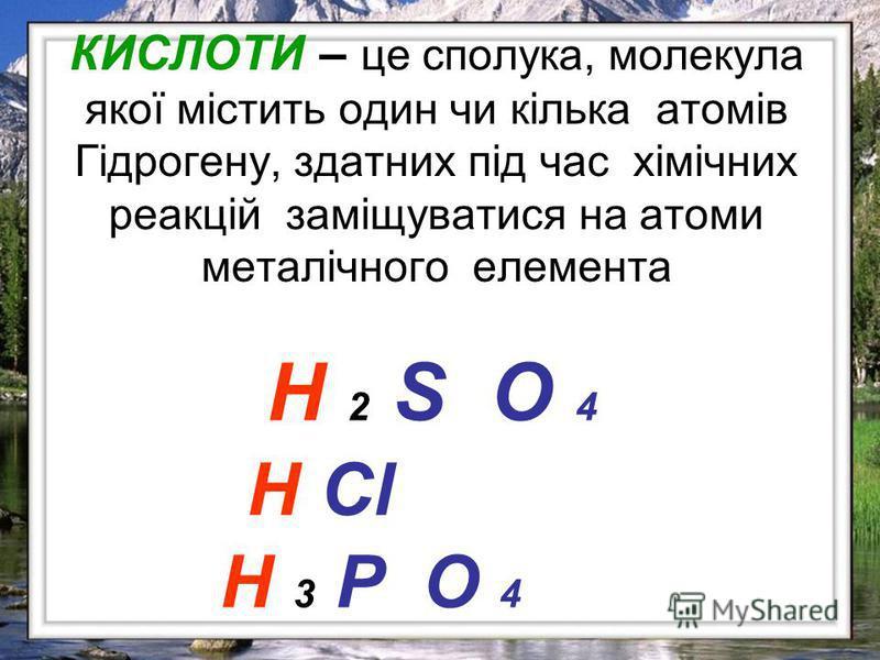 КИСЛОТИ – це сполука, молекула якої містить один чи кілька атомів Гідрогену, здатних під час хімічних реакцій заміщуватися на атоми металічного елемента H 2 S O 4 H Cl H 3 P O 4