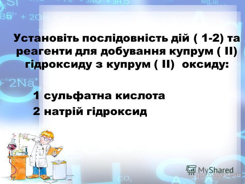 Установіть послідовність дій ( 1-2) та реагенти для добування купрум ( II) гідроксиду з купрум ( II) оксиду: 1 сульфатна кислота 2 натрій гідроксид