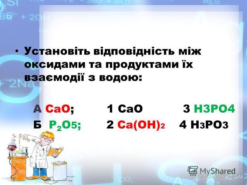 Установіть відповідність між оксидами та продуктами їх взаємодії з водою: А СаО; 1 СаО 3 Н3РО4 Б Р 2 О 5 ; 2 Са(ОН) 2 4 Н 3 РО 3