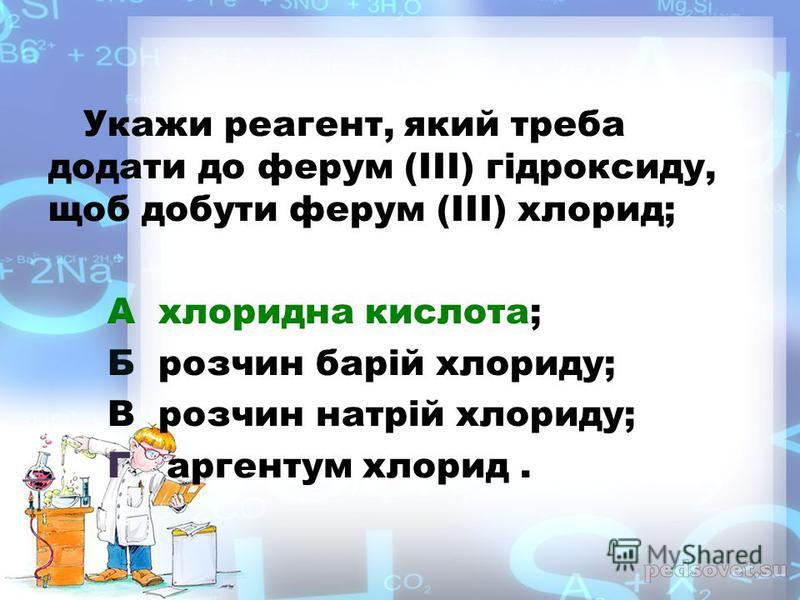 Укажи реагент, який треба додати до ферум (III) гідроксиду, щоб добути ферум (III) хлорид; А хлоридна кислота; Б розчин барій хлориду; В розчин натрій хлориду; Г аргентум хлорид.