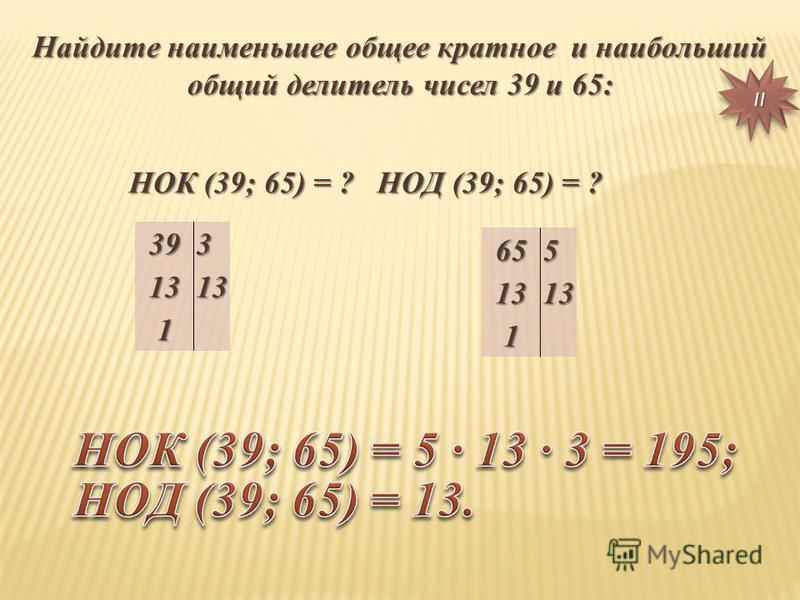 Найдите наименьшее общее кратное и наибольший общий делитель чисел 39 и 65: НОК (39; 65) = ? НОД (39; 65) = ? НОК (39; 65) = ? НОД (39; 65) = ?3931313 1 6551313 1