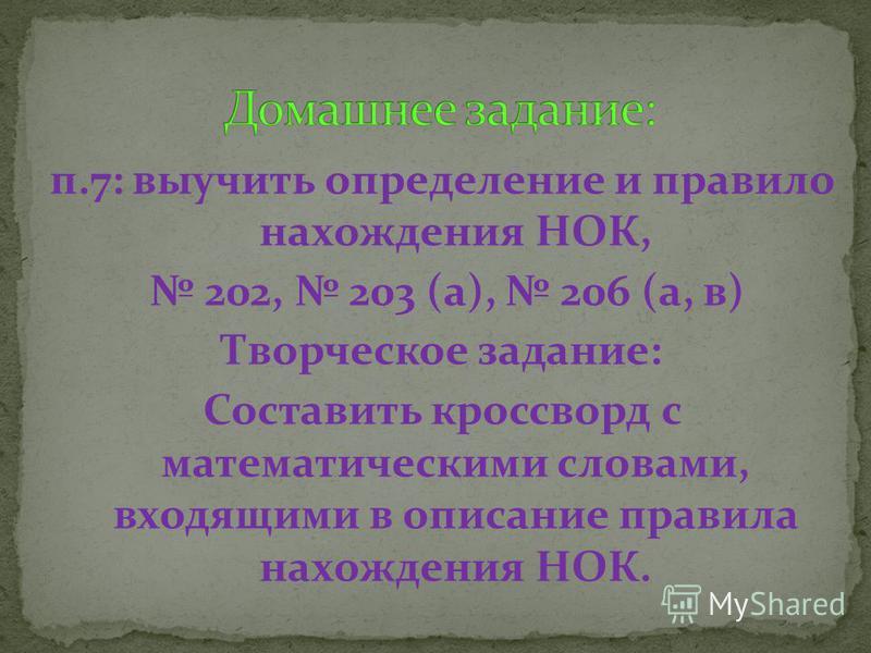 п.7: выучить определение и правило нахождения НОК, 202, 203 (а), 206 (а, в) Творческое задание: Составить кроссворд с математическими словами, входящими в описание правила нахождения НОК.