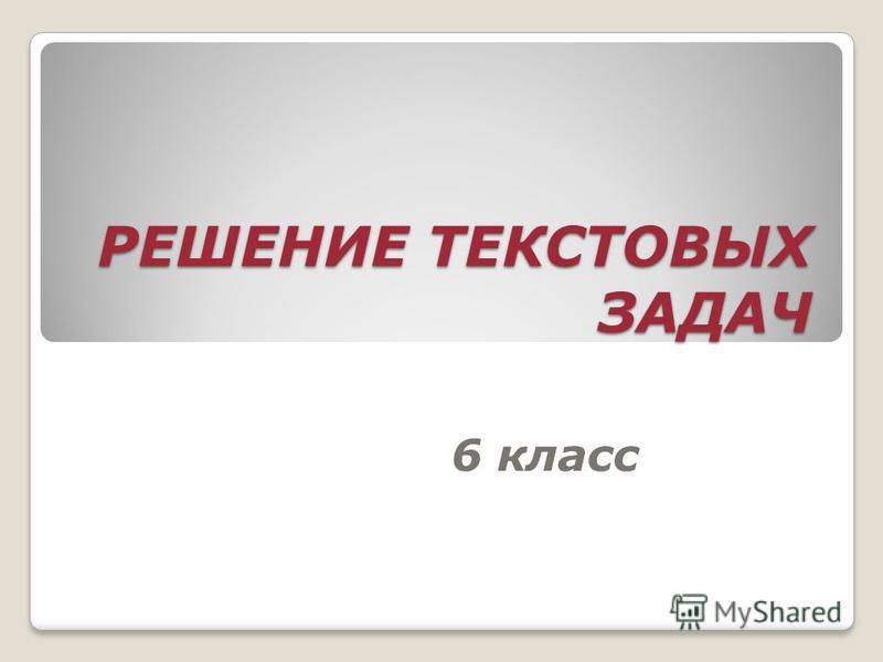 РЕШЕНИЕ ТЕКСТОВЫХ ЗАДАЧ 6 класс