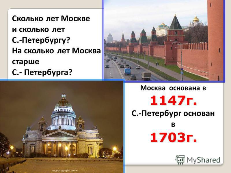Сколько лет Москве и сколько лет С.-Петербургу? На сколько лет Москва старше С.- Петербурга? Москва основана в 1147 г. С.-Петербург основан в 1703 г. 1)2012 – 1147 = 865 (года) Москве 2)2012 – 1703 = 309 (лет) С.- Петербургу 3) 865-309=556( лет)