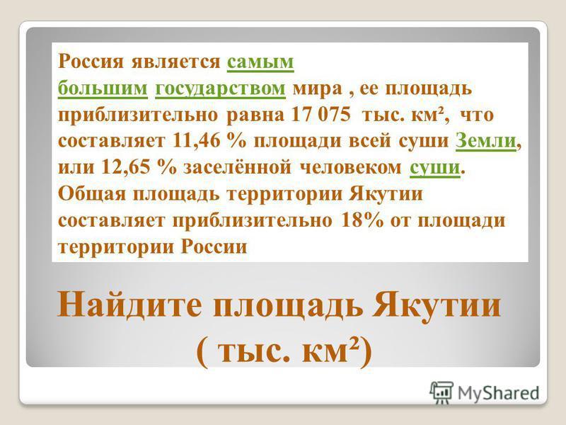 Найдите площадь Якутии ( тыс. км²) Россия является самым большим государством мира, ее площадь приблизительно равна 17 075 тыс. км², что составляет 11,46 % площади всей суши Земли, или 12,65 % заселённой человеком суши.самым большим государством Земл