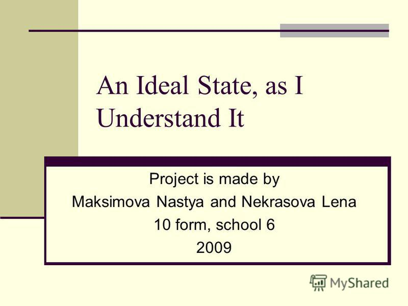 An Ideal State, as I Understand It Project is made by Maksimova Nastya and Nekrasova Lena 10 form, school 6 2009