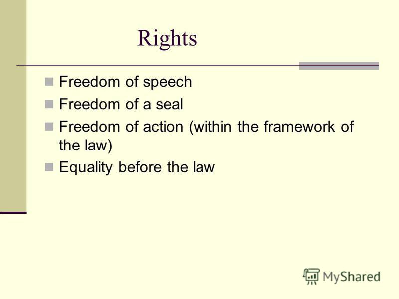 Rights Freedom of speech Freedom of a seal Freedom of action (within the framework of the law) Equality before the law