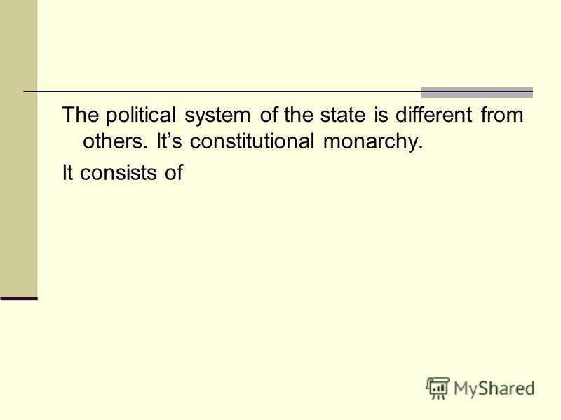 The political system of the state is different from others. Its constitutional monarchy. It consists of
