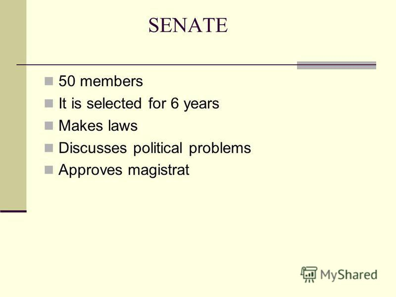 SENATE 50 members It is selected for 6 years Makes laws Discusses political problems Approves magistrat