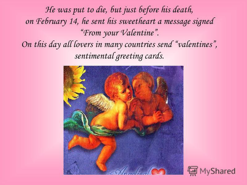 Valentine was the Christian priest, who lived 300 years after the death of Jesus Christ in the Roman Empire. One of the legends says that when the Roman Emperor needed soldiers, he made a law against marriage. But a kind priest named Valentine marrie