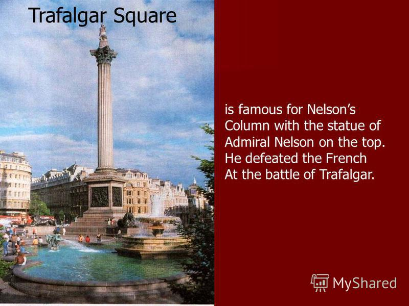 Trafalgar Square is famous for Nelsons Column with the statue of Admiral Nelson on the top. He defeated the French At the battle of Trafalgar.