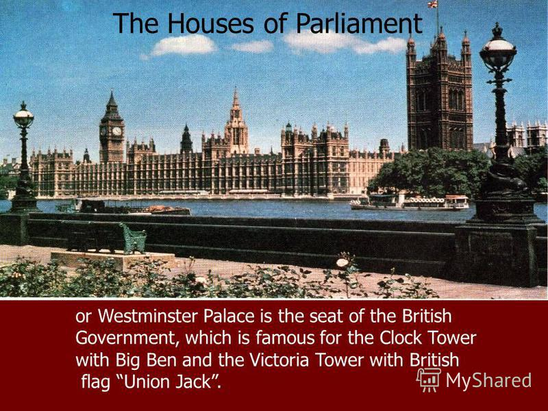 The Houses of Parliament or Westminster Palace is the seat of the British Government, which is famous for the Clock Tower with Big Ben and the Victoria Tower with British flag Union Jack.