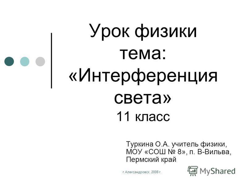 г.Александровск, 2008 г. Урок физики тема: «Интерференция света» 11 класс Туркина О.А. учитель физики, МОУ «СОШ 8», п. В-Вильва, Пермский край