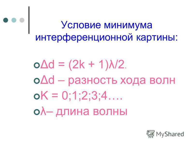 Условие минимума интерференционной картины: Δd = (2k + 1)λ/2. Δd – разность хода волн K = 0;1;2;3;4…. λ– длина волны