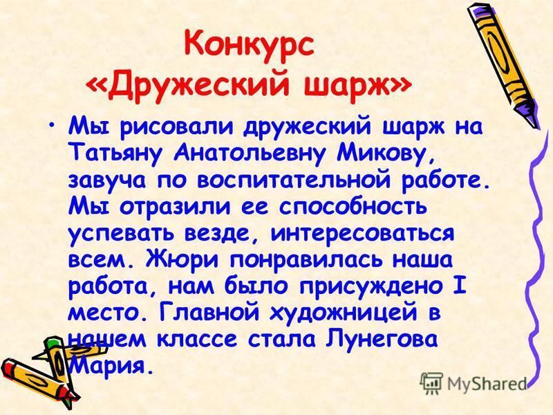 Конкурс «Дружеский шарж» Мы рисовали дружеский шарж на Татьяну Анатольевну Микову, завуча по воспитательной работе. Мы отразили ее способность успевать везде, интересоваться всем. Жюри понравилась наша работа, нам было присуждено I место. Главной худ