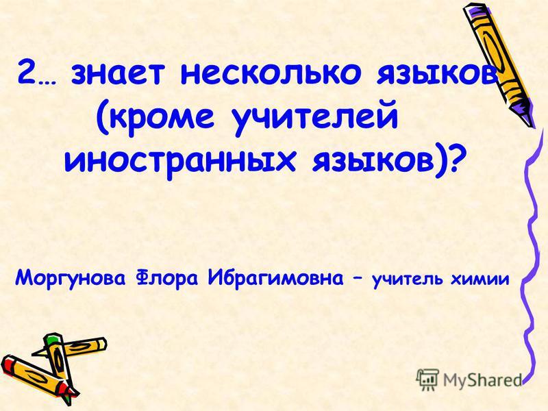 2 … знает несколько языков (кроме учителей иностранных языков)? Моргунова Флора Ибрагимовна – учитель химии