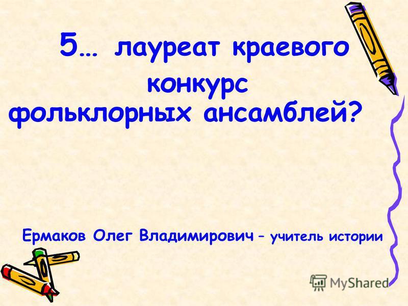 5… лауреат краевого конкурс фольклорных ансамблей? Ермаков Олег Владимирович – учитель истории