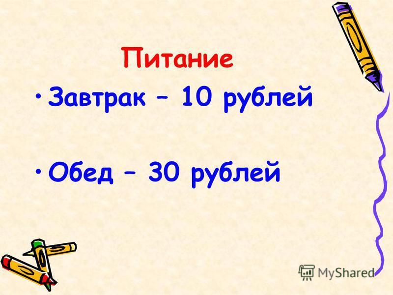 Питание Завтрак – 10 рублей Обед – 30 рублей