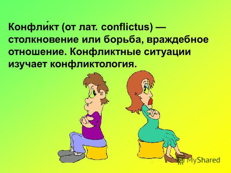 Конфли́кт (от лат. conflictus) столкновение или борьба, враждебное отношение. Конфликтные ситуации изучает конфликтология.