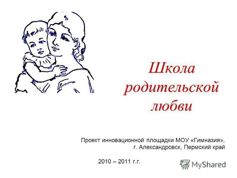 Школа родительской любви Проект инновационной площадки МОУ «Гимназия», г. Александровск, Пермский край 2010 – 2011 г.г.