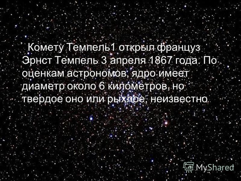 Комету Темпель 1 открыл француз Эрнст Темпель 3 апреля 1867 года. По оценкам астрономов, ядро имеет диаметр около 6 километров, но твердое оно или рыхлое, неизвестно.