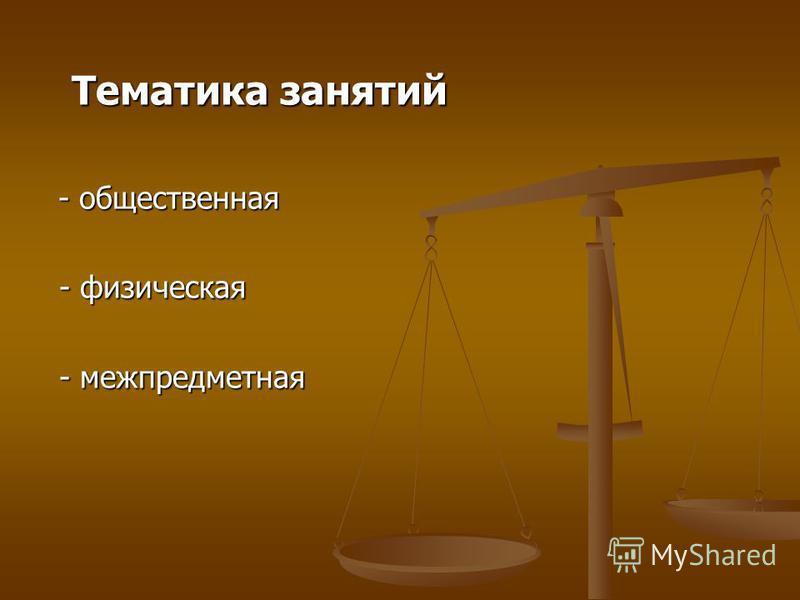 Тематика занятий Тематика занятий - общественная - общественная - физическая - физическая - межпредметная - межпредметная