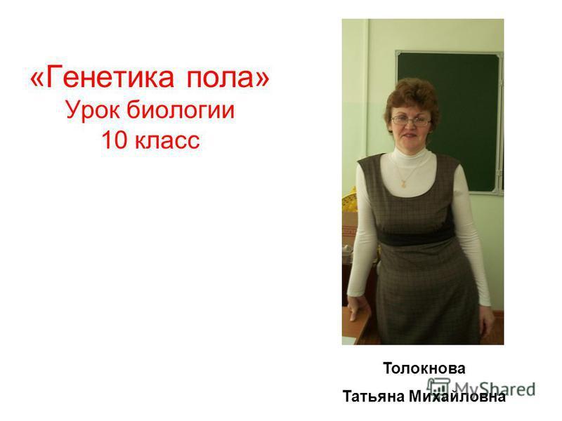 Толокнова Татьяна Михайловна «Генетика пола» Урок биологии 10 класс