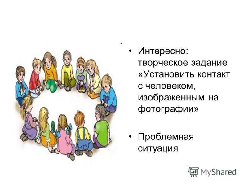 Интересно: творческое задание «Установить контакт с человеком, изображенным на фотографии» Проблемная ситуация