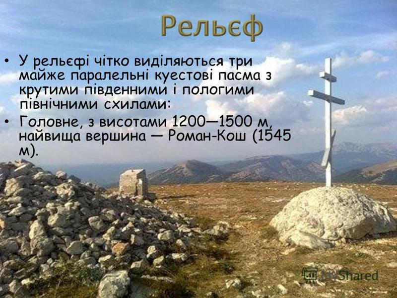 У рельєфі чітко виділяються три майже паралельні куестові пасма з крутими південними і пологими північними схилами: Головне, з висотами 12001500 м, найвища вершина Роман-Кош (1545 м).