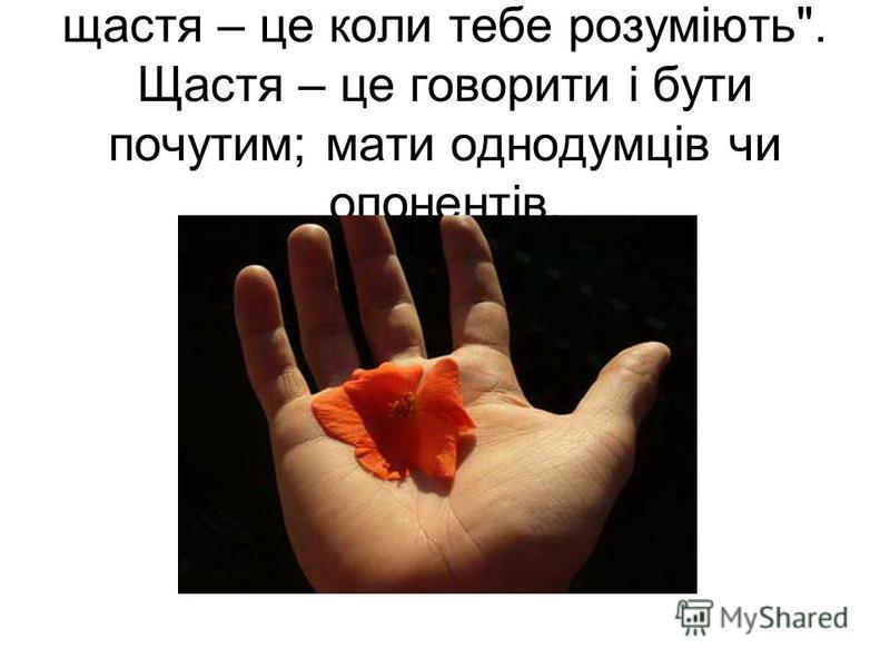 щастя – це коли тебе розуміють. Щастя – це говорити і бути почутим; мати однодумців чи опонентів.