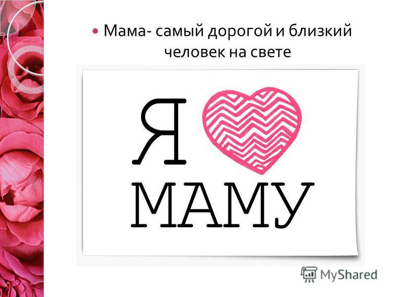 Мама - самый дорогой и близкий человек на свете