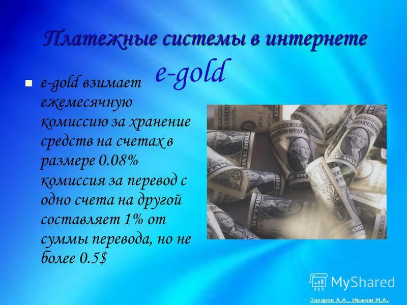 Платежные системы в интернете e-gold взимает ежемесячную комиссию за хранение средств на счетах в размере 0.08% комиссия за перевод с одно счета на другой составляет 1% от суммы перевода, но не более 0.5$ e-gold Захаров А.А., Иванов М.А.