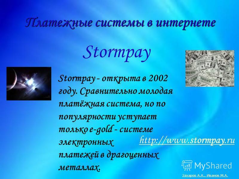 Платежные системы в интернете Stormpay Stormpay - открыта в 2002 году. Сравнительно молодая платёжная система, но по популярности уступает только e-gold - системе электронных платежей в драгоценных металлах. Захаров А.А., Иванов М.А. http://www.storm