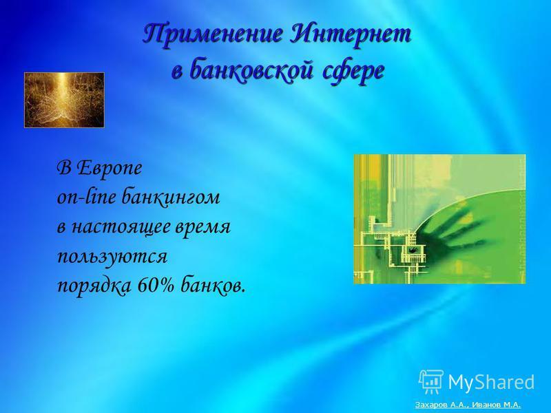 В Европе on-line банкингом в настоящее время пользуются порядка 60% банков. Применение Интернет в банковской сфере Захаров А.А., Иванов М.А.