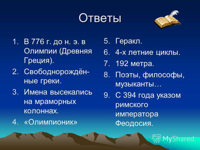 Ответы 1. В 776 г. до н. э. в Олимпии (Древняя Греция). 2.Свободнорождён- юные греки. 3. Имена высекались на мраморных колоннах. 4.«Олимпионик» 5. 5.Геракл. 6. 6.4-х летние циклы. 7. 7.192 метра. 8. 8.Поэты, философы, музыканты… 9. 9. С 394 года указ