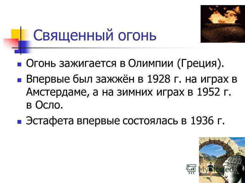 Священный огонь Огонь зажигается в Олимпии (Греция). Впервые был зажжён в 1928 г. на играх в Амстердаме, а на зимних играх в 1952 г. в Осло. Эстафета впервые состоялась в 1936 г.