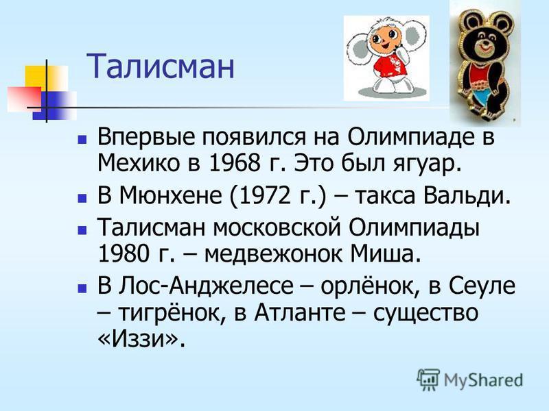 Талисман Впервые появился на Олимпиаде в Мехико в 1968 г. Это был ягуар. В Мюнхене (1972 г.) – такса Вальди. Талисман московской Олимпиады 1980 г. – медвежонок Миша. В Лос-Анджелесе – орлёнок, в Сеуле – тигрёнок, в Атланте – существо «Иззи».