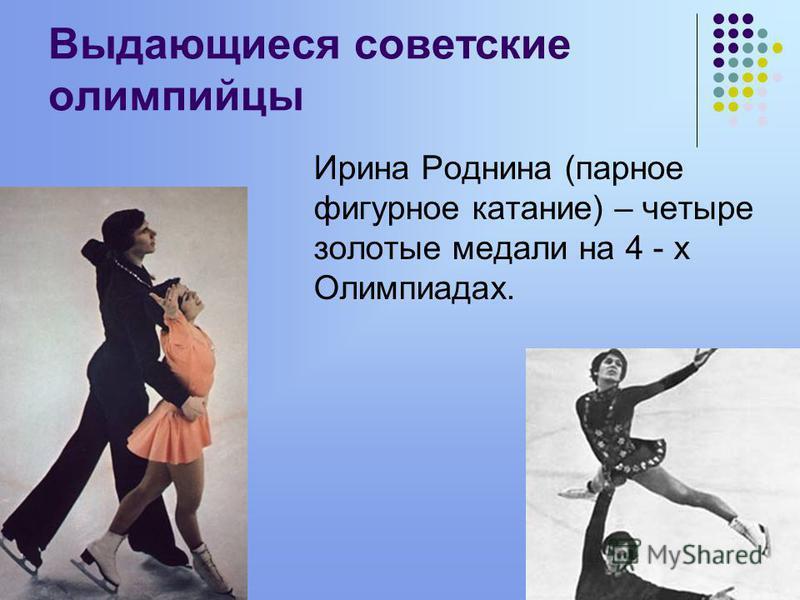 Выдающиеся советские олимпийцы Ирина Роднина (парное фигурное катание) – четыре золотые медали на 4 - х Олимпиадах.
