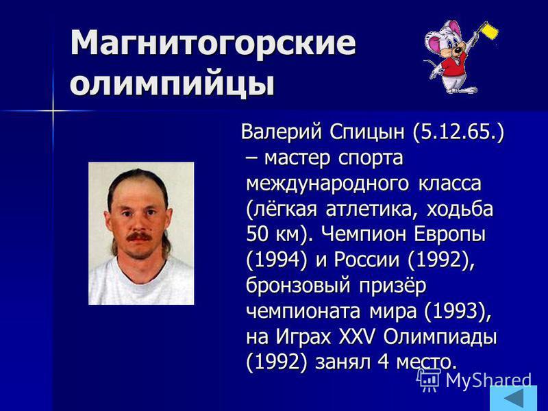 Магнитогорские олимпийцы Валерий Спицын (5.12.65.) – мастер спорта международного класса (лёгкая атлетика, ходьба 50 км). Чемпион Европы (1994) и России (1992), бронзовый призёр чемпионата мира (1993), на Играх XXV Олимпиады (1992) занял 4 место.