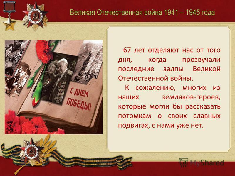 Великая Отечественная война 1941 – 1945 года 67 лет отделяют нас от того дня, когда прозвучали последние залпы Великой Отечественной войны. К сожалению, многих из наших земляков-героев, которые могли бы рассказать потомкам о своих славных подвигах, с