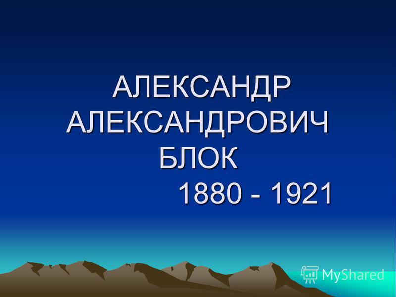 АЛЕКСАНДР АЛЕКСАНДРОВИЧ БЛОК 1880 - 1921 АЛЕКСАНДР АЛЕКСАНДРОВИЧ БЛОК 1880 - 1921