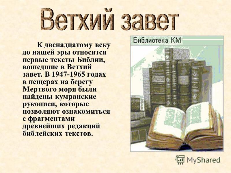К двенадцатому веку до нашей эры относятся первые тексты Библии, вошедшие в Ветхий завет. В 1947-1965 годах в пещерах на берегу Мертвого моря были найдены кумранские рукописи, которые позволяют ознакомиться с фрагментами древнейших редакций библейски