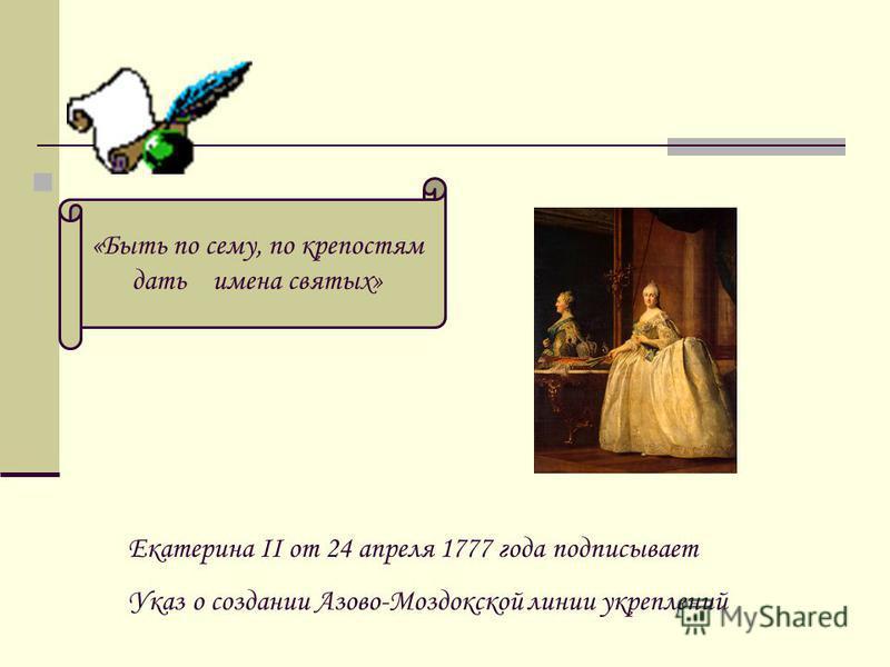 «Быть по сему, по крепостям дать имена святых» Екатерина II от 24 апреля 1777 года подписывает Указ о создании Азово-Моздокской линии укреплений
