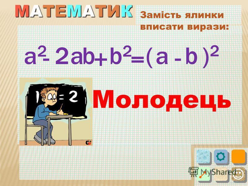 МАТЕМАТИК Замість ялинки вписати вирази: ba 2 - = () + - 2a2a2 b2b2 ab Молодець