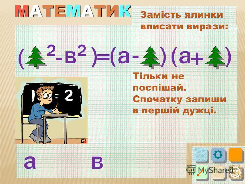МАТЕМАТИК Замість ялинки вписати вирази: ( )в 2 а -= (() + )-а Тільки не поспішай. Спочатку запиши в першій дужці. ав 2