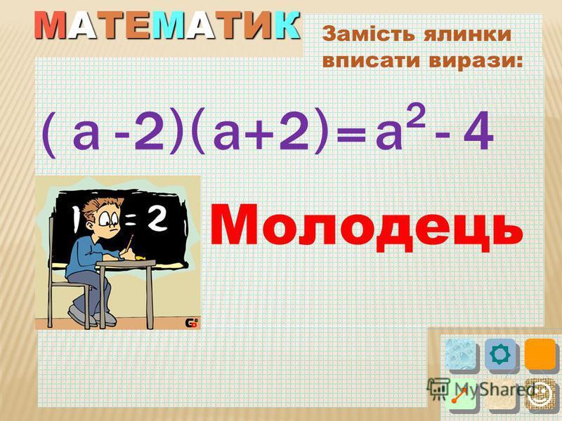 МАТЕМАТИК Замість ялинки вписати вирази: ( ) 2- = ( a + ) -а2 2 а4 Молодець